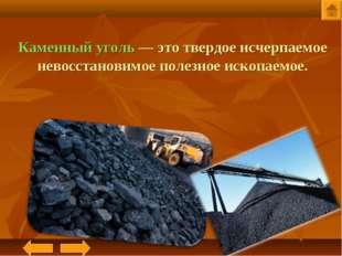 Каменный уголь— это твердое исчерпаемое невосстановимое полезное ископаемое.