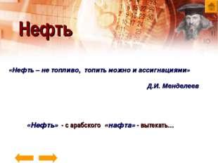 «Нефть – не топливо, топить можно и ассигнациями» Д.И. Менделеев Нефть «Нефть