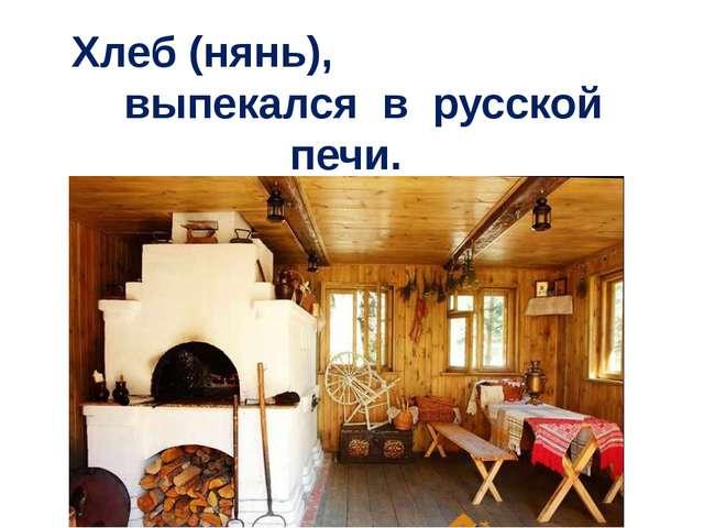 Хлеб (нянь), выпекался в русской печи.