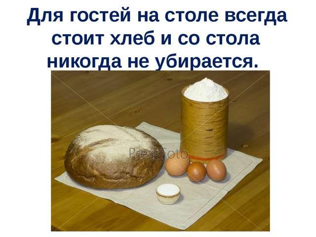 Для гостей на столе всегда стоит хлеб и со стола никогда не убирается.