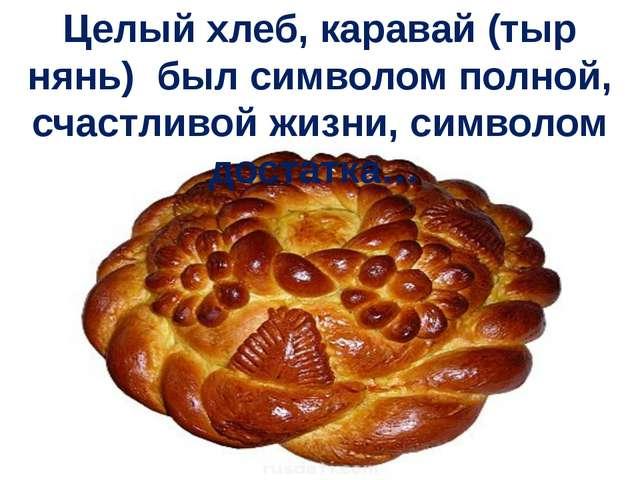 Целый хлеб, каравай (тыр нянь) был символом полной, счастливой жизни, символо...
