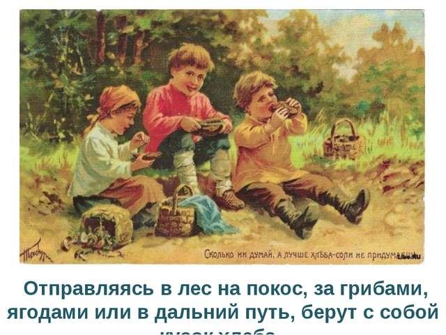 Отправляясь в лес на покос, за грибами, ягодами или в дальний путь, берут с...