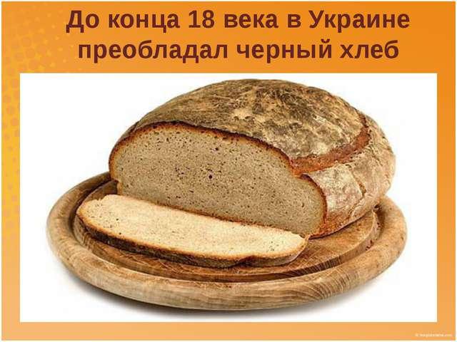 До конца 18 века в Украине преобладал черный хлеб