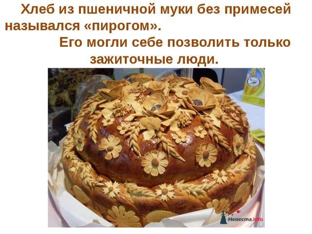 Хлеб из пшеничной муки без примесей назывался «пирогом». Его могли себе позво...