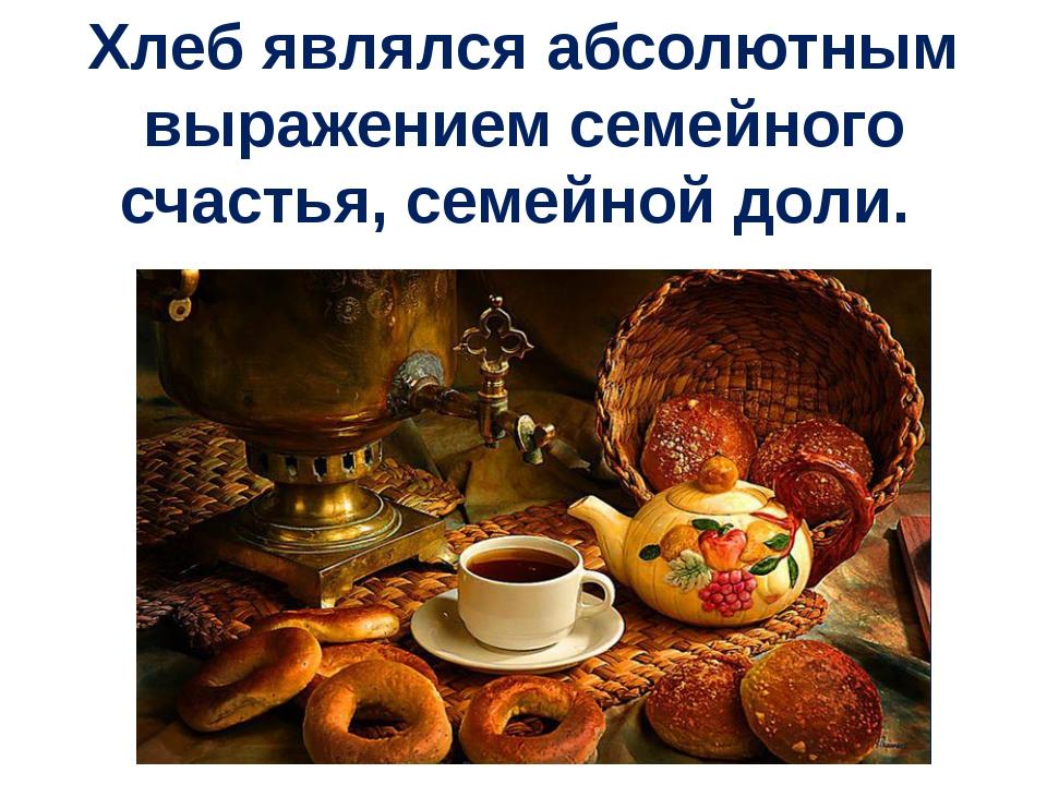 Хлеб являлся абсолютным выражением семейного счастья, семейной доли.