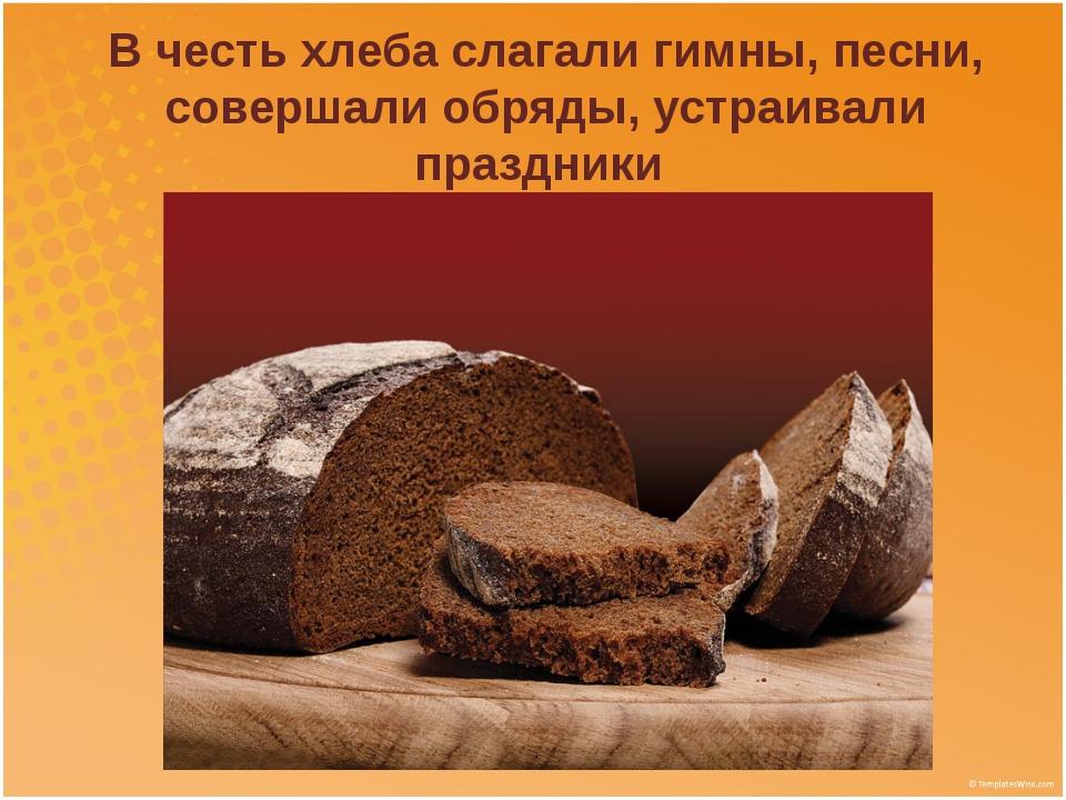 В честь хлеба слагали гимны, песни, совершали обряды, устраивали праздники