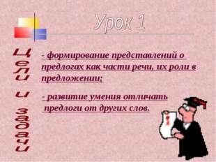 - формирование представлений о предлогах как части речи, их роли в предложени