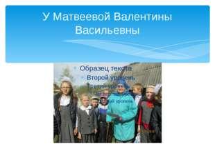 У Матвеевой Валентины Васильевны