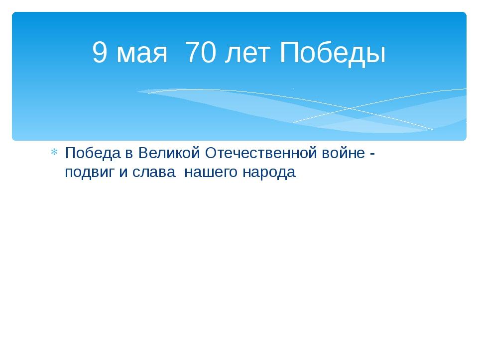 Победа в Великой Отечественной войне - подвиг и слава нашего народа 9 мая 70...