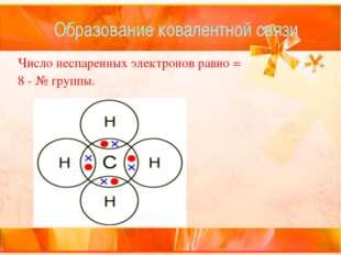 Образование ковалентной связи Число неспаренных электронов равно = 8-№ группы