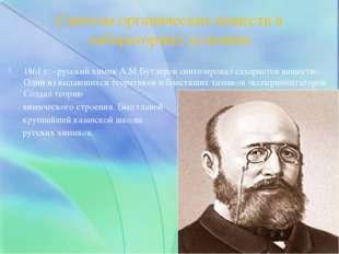 1861 г. –русский химик А.М.Бутлеров синтезировал сахаристое вещество. Один из