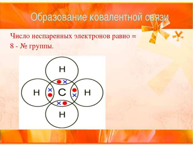 Образование ковалентной связи Число неспаренных электронов равно = 8-№ группы...