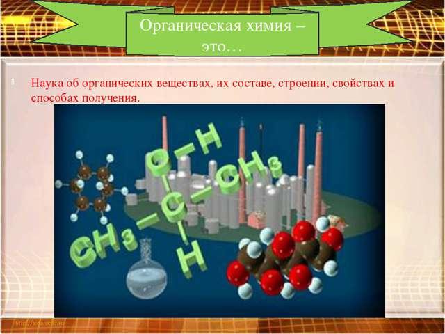 Наука об органических веществах, их составе, строении, свойствах и способах п...