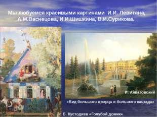 Мы любуемся красивыми картинами И.И. Левитана, А.М.Васнецова, И.И.Шишкина, В