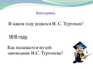 Викторина. В каком году родился И. С. Тургенев? 1818 году Как называется музе