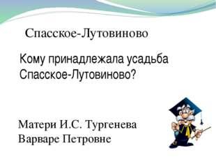 Спасское-Лутовиново Кому принадлежала усадьба Спасское-Лутовиново? Матери И.С