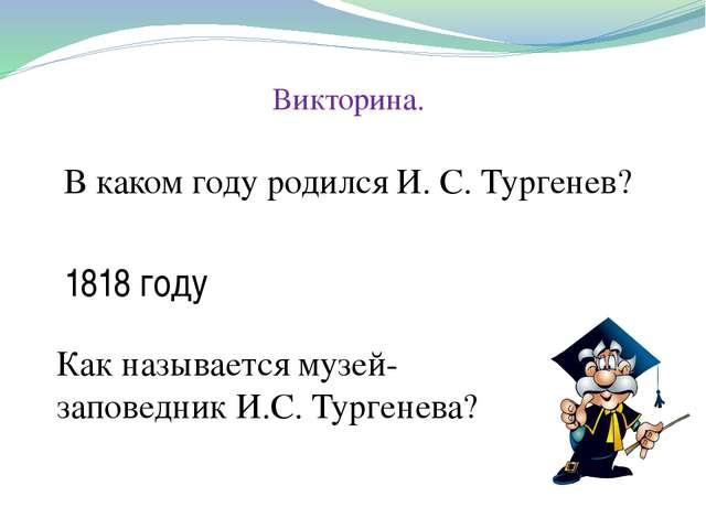 Викторина. В каком году родился И. С. Тургенев? 1818 году Как называется музе...