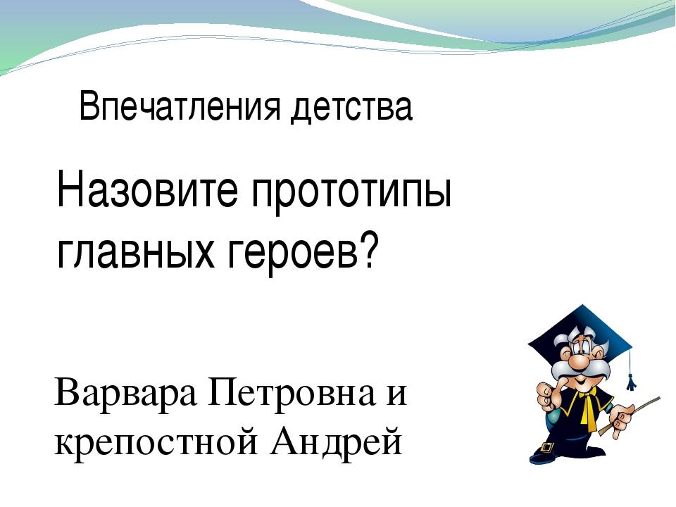 Впечатления детства Назовите прототипы главных героев? Варвара Петровна и кре...