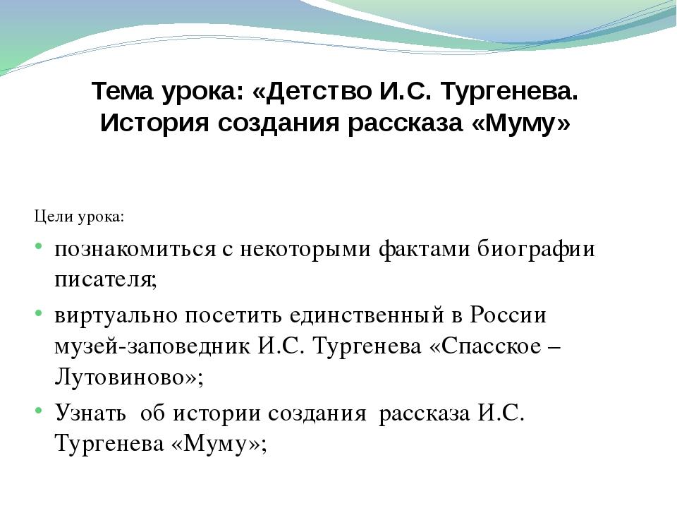 Тема урока: «Детство И.С. Тургенева. История создания рассказа «Муму» Цели ур...