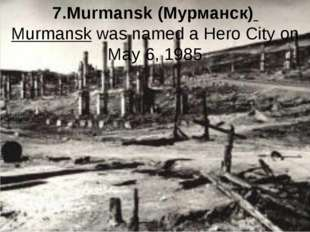7.Murmansk (Мурманск) Murmansk was named a Hero City on May 6, 1985