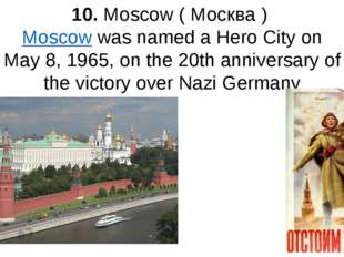 10. Moscow ( Москва ) Moscow was named a Hero City on May 8, 1965, on the 20t