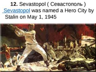 12. Sevastopol ( Севастополь ) Sevastopol was named a Hero City by Stalin on