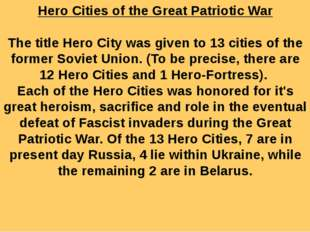 Hero Cities of the Great Patriotic War   The title Hero City was given to 13