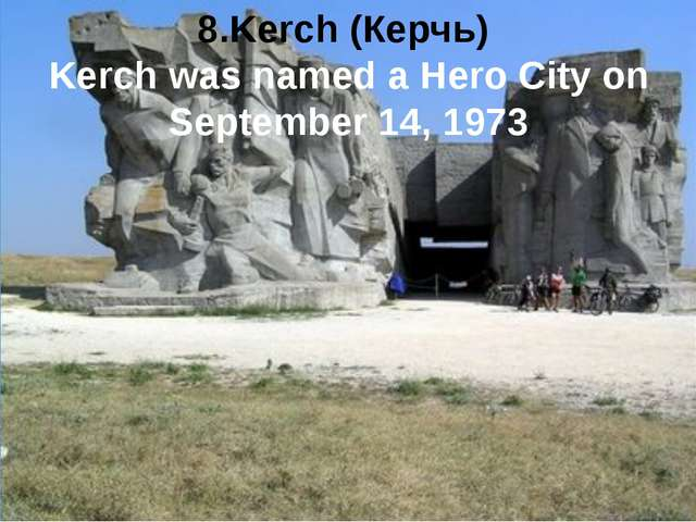 8.Kerch (Керчь) Kerch was named a Hero City on September 14, 1973
