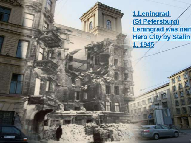1.Leningrad (St Petersburg) Leningrad was named a Hero City by Stalin on May...