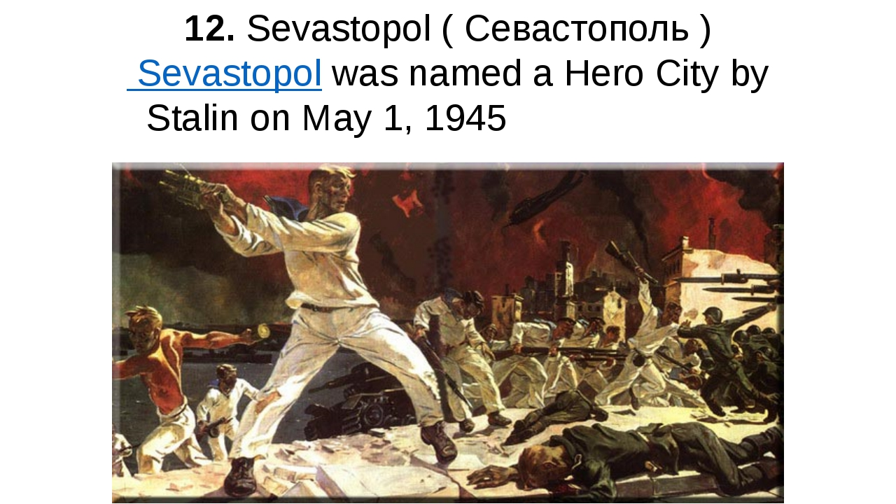 12. Sevastopol ( Севастополь ) Sevastopol was named a Hero City by Stalin on...