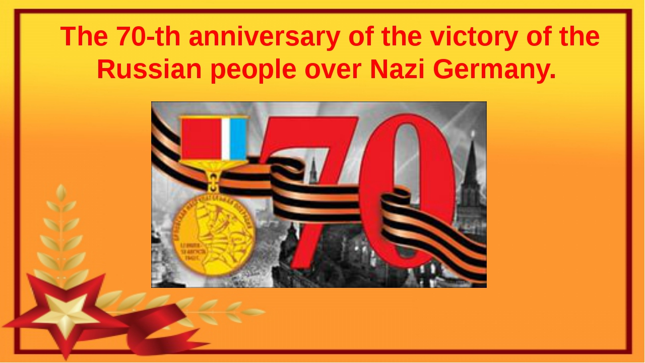 The 70-th anniversary of the victory of the Russian people over Nazi Germany.