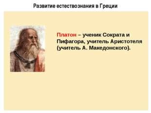 Развитие естествознания в Греции Платон – ученик Сократа и Пифагора, учитель