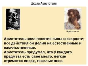 Школа Аристотеля Аристотель ввел понятия силы и скорости; все действия он дел