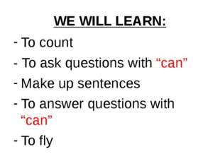 "WE WILL LEARN: To count - To ask questions with ""can"" Make up sentences To an"