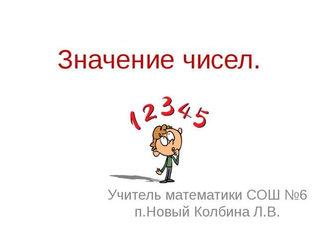 Значение чисел. Учитель математики СОШ №6 п.Новый Колбина Л.В.