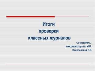 Итоги проверки классных журналов Составитель: зам.директора по УВР Василевска
