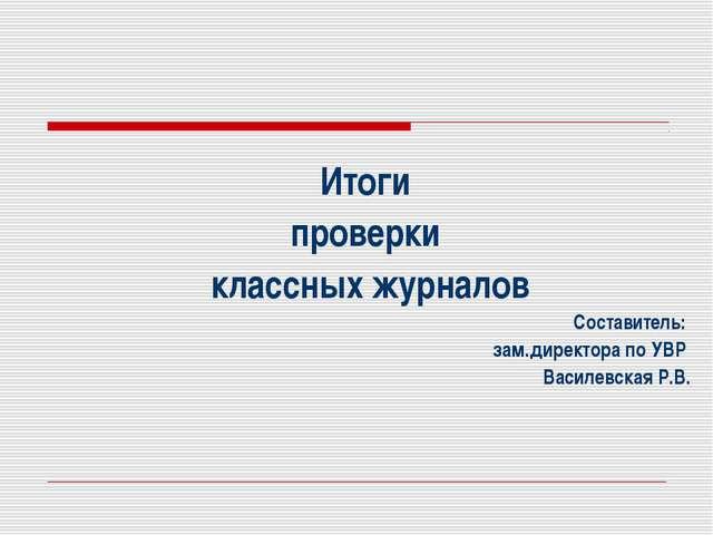 Итоги проверки классных журналов Составитель: зам.директора по УВР Василевска...