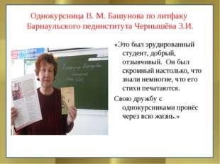 Однокурсница В. М. Башунова по литфаку Барнаульского пединститута Чернышёва З