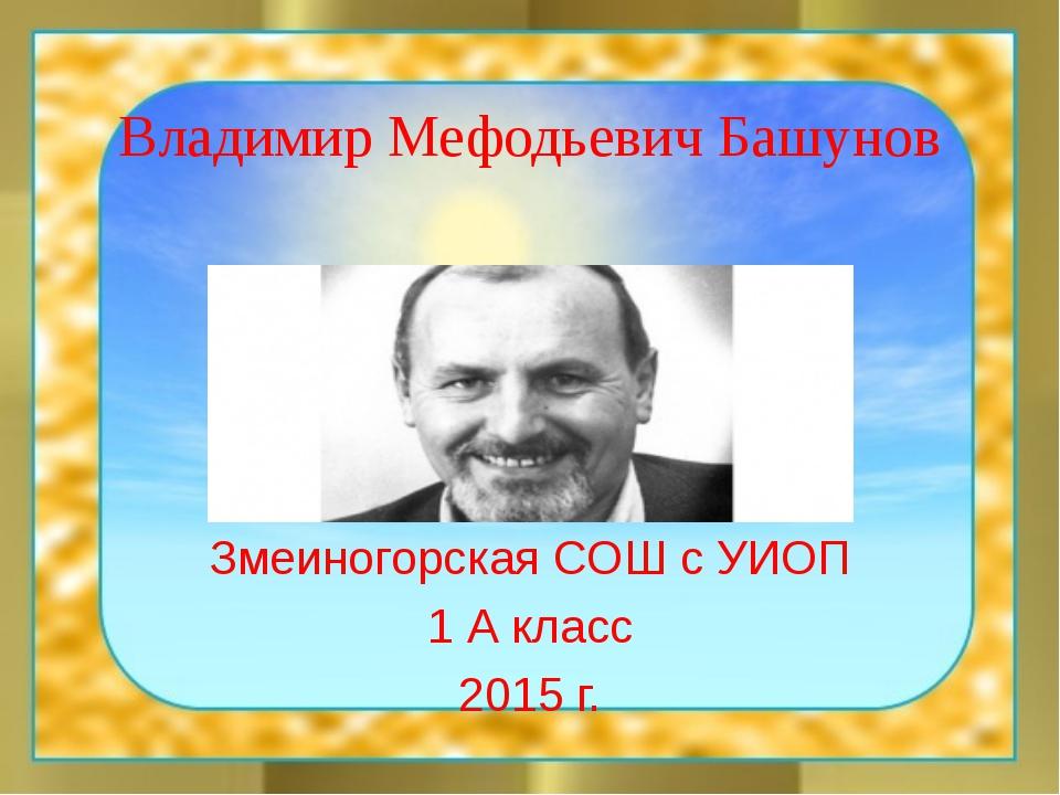 Владимир Мефодьевич Башунов Змеиногорская СОШ с УИОП 1 А класс 2015 г.