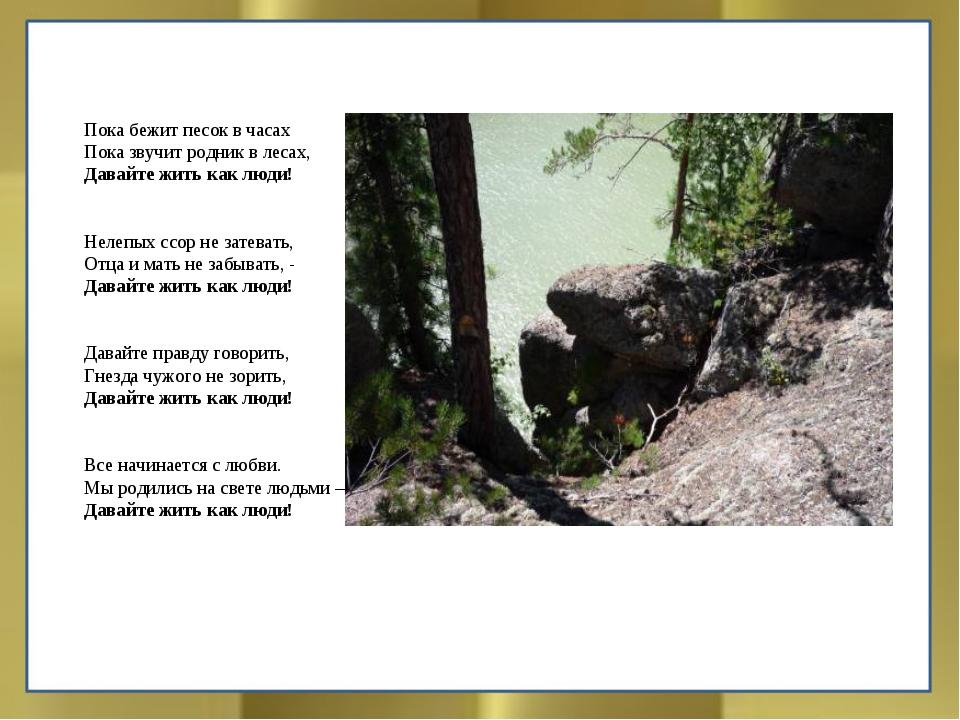 Пока бежит песок в часах Пока звучит родник в лесах, Давайте жить как люди!...