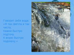 Говорит себе вода: «Я так светла и так чиста. Камни быстро подточу. К морю бы