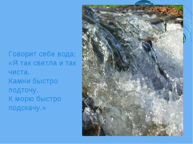 Говорит себе вода: «Я так светла и так чиста. Камни быстро подточу. К морю бы...