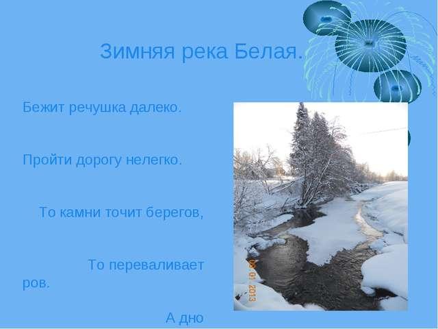Зимняя река Белая. Бежит речушка далеко. Пройти дорогу нелегко. То камни точи...