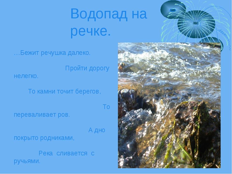 Водопад на речке. …Бежит речушка далеко. Пройти дорогу нелегко. То камни точи...