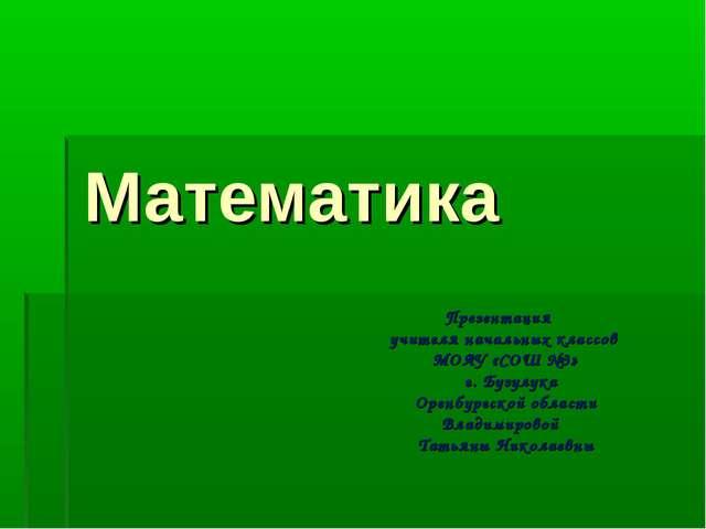 Математика Презентация учителя начальных классов МОАУ «СОШ №3» г. Бузулука Ор...