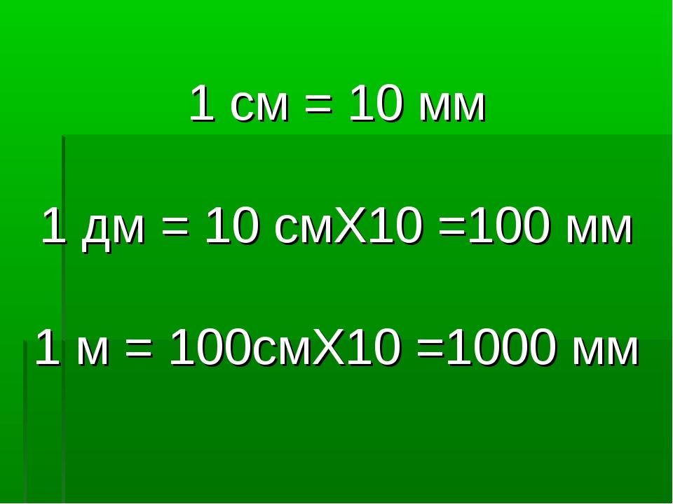 1 cм = 10 мм 1 дм = 10 смX10 =100 мм 1 м = 100cмX10 =1000 мм