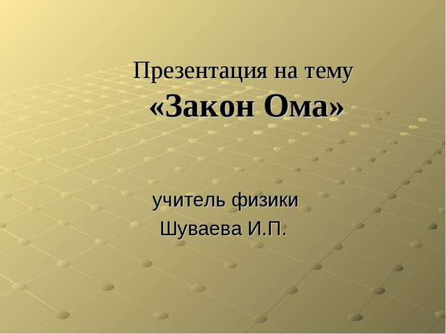 Презентация на тему «Закон Ома» учитель физики Шуваева И.П.
