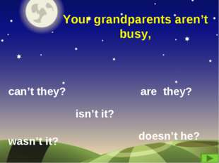 Your grandparents aren't busy, can't they? are they? wasn't it? isn't it? doe