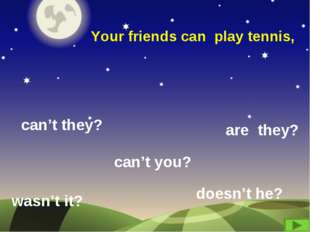 Your friends can play tennis, can't they? are they? wasn't it? can't you? doe