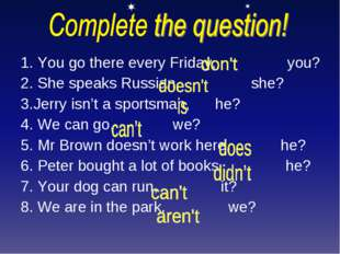 1. You go there every Friday, you? 2. She speaks Russian, she? 3.Jerry isn't